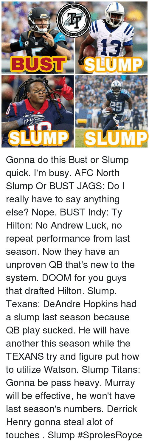 Repeatingly: l NF  ASH TAL  13  SLUM  BUST  SLUMP SLUMP Gonna do this Bust or Slump quick. I'm busy.  AFC North Slump Or BUST  JAGS:  Do I really have to say anything else? Nope. BUST   Indy:  Ty Hilton:  No Andrew Luck, no repeat performance from last season. Now they have an unproven QB that's new to the system. DOOM for you guys that drafted Hilton. Slump.   Texans:  DeAndre Hopkins had a slump last season because QB play sucked. He will have another this season while the TEXANS try and figure put how to utilize Watson.  Slump  Titans: Gonna be pass heavy. Murray will be effective, he won't have last season's numbers. Derrick Henry gonna steal alot of touches . Slump #SprolesRoyce