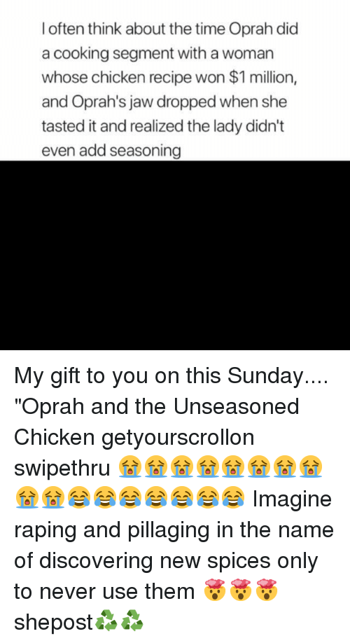 "Oprah Winfrey: l often think about the time Oprah did  a cooking segment with a woman  whose chicken recipe won $1 million,  and Oprah's jaw dropped when she  tasted it and realized the lady didn't  even add seasoning My gift to you on this Sunday.... ""Oprah and the Unseasoned Chicken getyourscrollon swipethru 😭😭😭😭😭😭😭😭😭😭😂😂😂😂😂😂😂 Imagine raping and pillaging in the name of discovering new spices only to never use them 🤯🤯🤯 shepost♻♻"