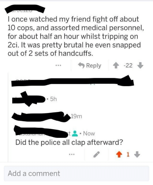 Pretty Brutal: l once watched my friend fight off about  10 cops, and assorted medical personnel  for about half an hour whilst tripping on  2ci. It was pretty brutal he even snapped  out of 2 sets of handcuffs.  Reply會-22 ↓  . 5h  19m  t Now  Did the police all clap afterward?  Add a comment