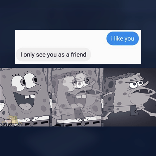 Memes, 🤖, and I Like You: l only see you as a friend  @its Spongegar  i like you