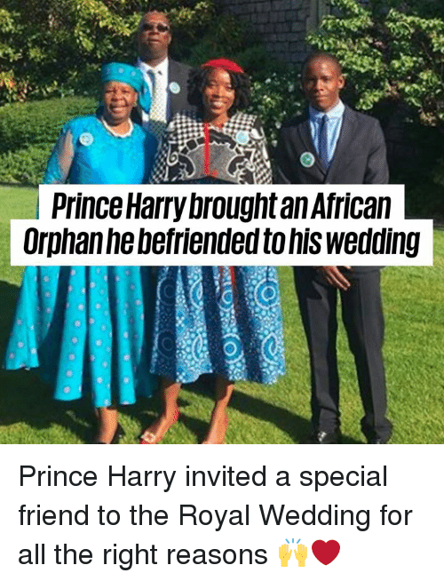 Prince Harry: l Prince Harry brought an Africaln  Orphanhebefriended to his wedding Prince Harry invited a special friend to the Royal Wedding for all the right reasons 🙌❤️️