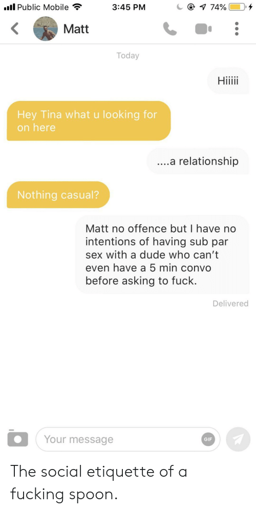Dude, Gif, and Sex: l Public Mobile  @ 1 74%  3:45 PM  Matt  Today  Hiiii  Hey Tina what u looking for  on here  ....a relationship  Nothing casual?  Matt no offence but I have no  intentions of having sub par  sex with a dude who can't  even have a 5 min convo  before asking to fuck.  Delivered  Your message  GIF The social etiquette of a fucking spoon.