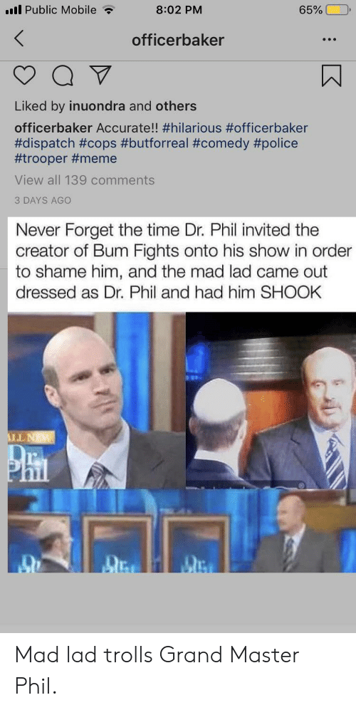 Meme, Police, and Mobile: l Public Mobile  8:02 PM  65%  officerbaker  Liked by inuondra and others  officerbaker Accurate!! #hilarious #officerbaker  #dispatch #cops #butforreal #comedy #police  #trooper #meme  View all 139 commentS  3 DAYS AGO  Never Forget the time Dr. Phil invited the  creator of Bum Fights onto his show in order  to shame him, and the mad lad came out  dressed as Dr. Phil and had him SHOOK  LNW  RARK Mad lad trolls Grand Master Phil.