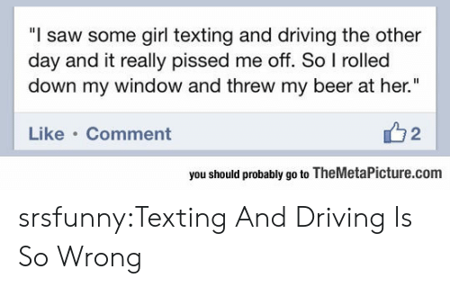 """Beer, Driving, and Saw: """"l saw some girl texting and driving the other  day and it really pissed me off. So I rolled  down my window and threw my beer at her.""""  Like Comment  2  you should probably go to TheMetaPicture.com srsfunny:Texting And Driving Is So Wrong"""