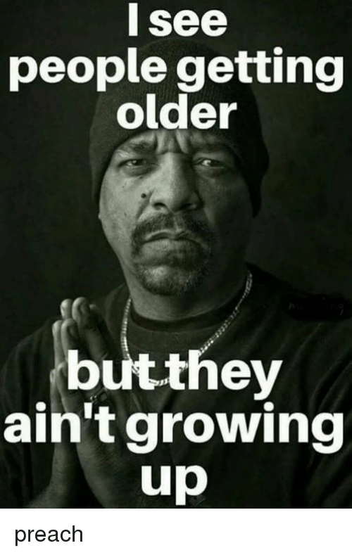 L See People Getting Older Butthey Ain't Growing Up Preach | Growing