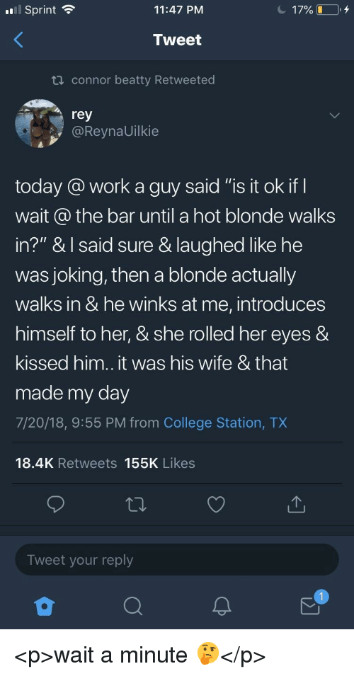 "College, Rey, and Work: l Sprint  11:47 PM  Tweet  th connor beatty Retweeted  rey  @ReynaUilkie  today a work a guy said ""is it ok IT  wart ao the bar until a hot blonde walks  in?"" & l said sure & laughed like he  was joking, then a blonde actually  walks in & he winks at me, introduces  himself to her, & she rolled her eyes &  kissed him.. it was his wife & that  made my day  7/20/18, 9:55 PM from College Station, TX  18.4K Retweets 155K Likes  Tweet your reply <p>wait a minute 🤔</p>"