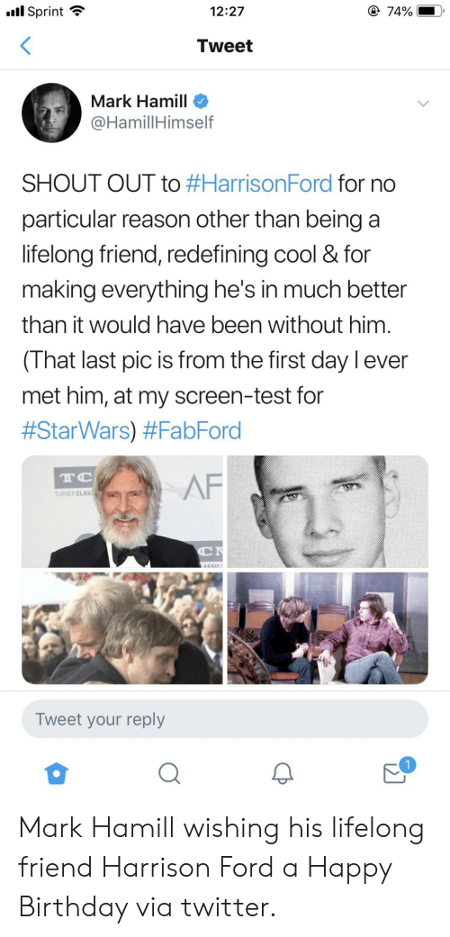 Af, Birthday, and Harrison Ford: l Sprint  @ 74%  12:27  Tweet  Mark Hamill  @HamillHimself  SHOUT OUT to #HarrisonFord for no  particular reason other than being a  lifelong friend, redefining cool & for  making everything he's in much better  than it would have been without him  (That last pic is from the first day l ever  met him, at my screen-test for  #StarWars) #FabFord  TC  AF  TURNER CLAS  C  ASSIC  Tweet your reply Mark Hamill wishing his lifelong friend Harrison Ford a Happy Birthday via twitter.