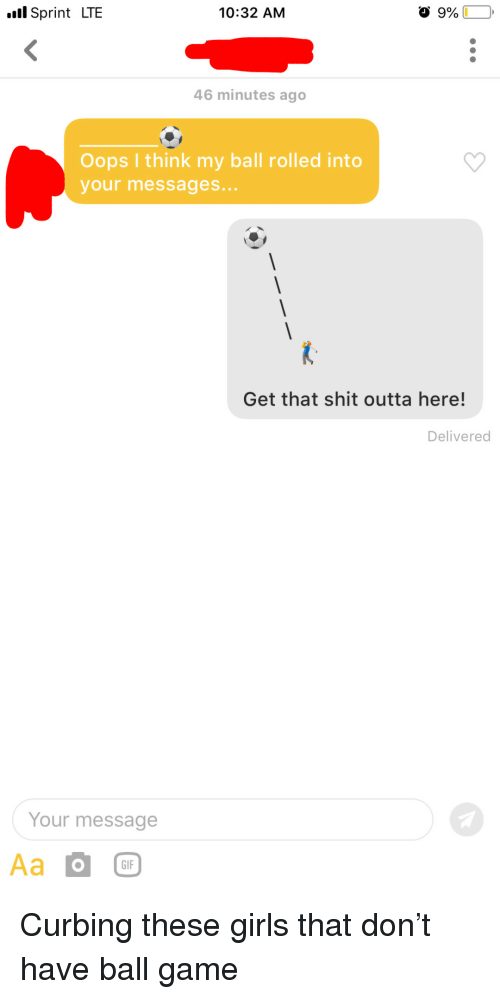 Gif, Girls, and Shit: l Sprint LTE  10:32 AM  46 minutes ago  Oops I think my ball rolled into  your messages...  Get that shit outta here!  Delivered  Your message  GIF Curbing these girls that don't have ball game