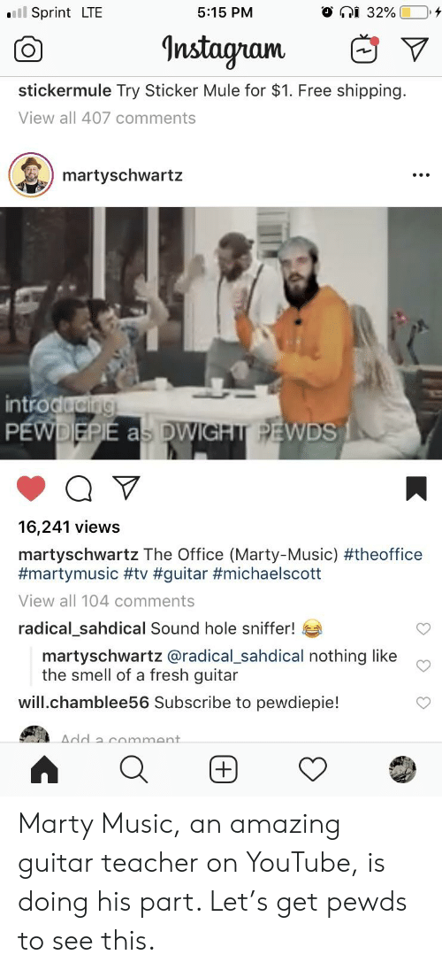 Fresh, Music, and Smell: l Sprint LTE  5:15 PM  Instayram  V  stickermule Try Sticker Mule for $1. Free shipping.  View all 407 comments  martyschwartz  ntro  WDS  16,241 views  martyschwartz The Office (Marty-Music) #theoffice  #martymusic #tv #guitar #michaelscott  View all 104 comments  radical_sahdical Sound hole sniffer!  martyschwartz @radical sahdical nothing like c  the smell of a fresh guitar  will.chamblee56 Subscribe to pewdiepie! Marty Music, an amazing guitar teacher on YouTube, is doing his part. Let's get pewds to see this.