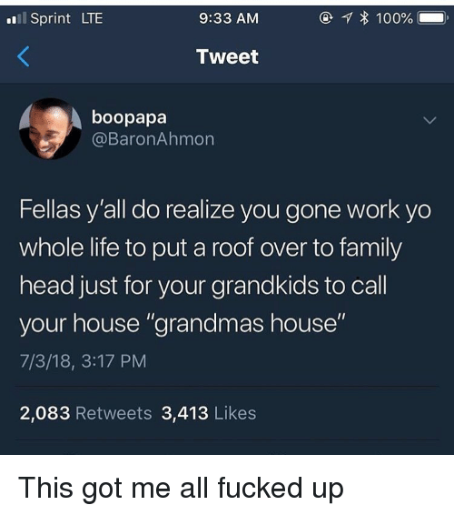 """to family: l Sprint LTE  9:33 AM  Tweet  boopapa  @BaronAhmon  Fellas y'all do realize you gone work yo  whole life to put a roof over to family  head just for your grandkids to call  your house """"grandmas house""""  7/3/18, 3:17 PM  2,083 Retweets 3,413 Likes This got me all fucked up"""