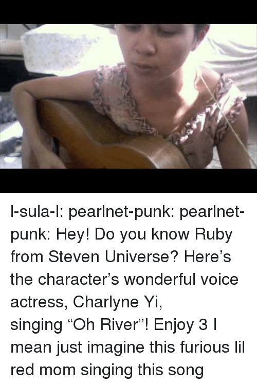 """Steven Universe: l-sula-l:  pearlnet-punk:  pearlnet-punk:  Hey! Do you know Ruby from Steven Universe? Here's the character's wonderful voice actress, Charlyne Yi, singing""""Oh River""""! Enjoy 3   I mean just imagine this furious lil red mom singing this song"""