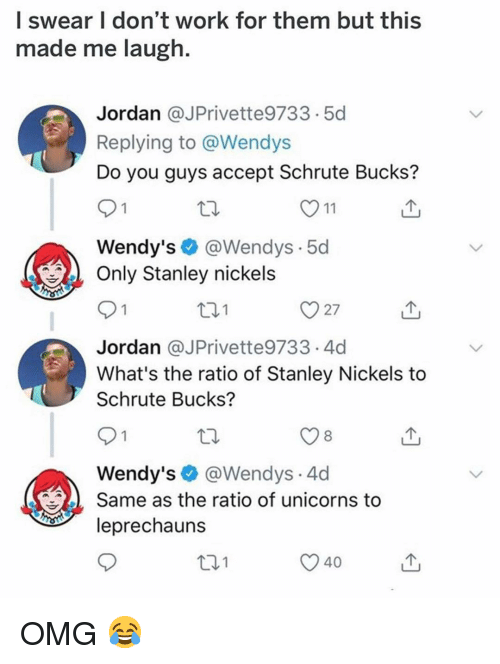 Memes, Omg, and Wendys: l swear I don't work for them but this  made me laugh.  Jordan @JPrivette9733.5d  Replying to @Wendys  Do you guys accept Schrute Bucks?  Wendy's@Wendys.5d  Only Stanley nickels  t01  Jordan @JPrivette9733.4d  What's the ratio of Stanley Nickels to  Schrute Bucks?  8  Wendy's@Wendys.4d  Same as the ratio of unicorns to  leprechauns  101  40 OMG 😂