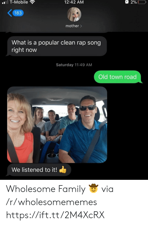 Listened: l T-Mobile  2%L  12:42 AM  183  mother>  What is a popular clean rap song  right now  Saturday 11:49 AM  Old town road  We listened to it! Wholesome Family 🤠 via /r/wholesomememes https://ift.tt/2M4XcRX