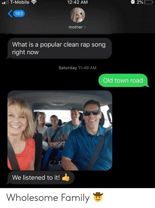 what is a: l T-Mobile  2%L  12:42 AM  183  mother>  What is a popular clean rap song  right now  Saturday 11:49 AM  Old town road  We listened to it! Wholesome Family 🤠