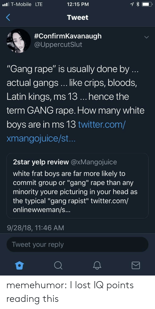 "frat boys: l T-Mobile LTE  12:15 PNM  Tweet  #ConfirmKavanaugh  @UppercutSlut  ""Gang rape"" is usually done by  actual gangs .. like crips, bloods,  Latin kings, ms 13... hence the  term GANG rape. How many white  boys are in ms 13 twitter.com/  xmangojuice/st  2star yelp review @xMangojuice  white frat boys are far more likely to  commit group or ""gang"" rape than any  minority youre picturing in your head as  the typical ""gang rapist"" twitter.com/  onlinewweman/s  9/28/18, 11:46 AM  Tweet your reply memehumor:  I lost IQ points reading this"
