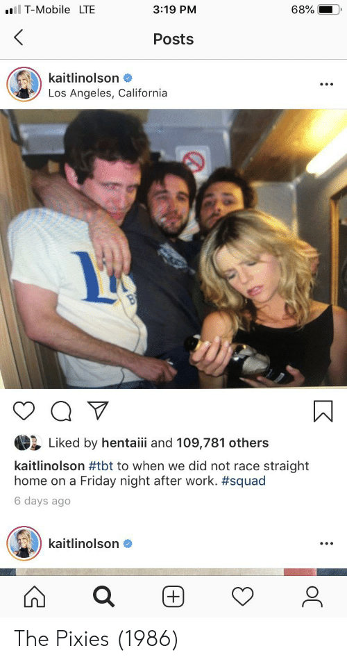 Friday, Squad, and Tbt: l T-MobileLTE  3:19 PM  68%  Posts  kaitlinolson  Los Angeles, California  Liked by hentaiii and 109,781 others  kaitlinolson #tbt to when we did not race straight  home on a Friday night after work. #squad  6 days ago  kaitlinolson  (+)  (+) The Pixies (1986)