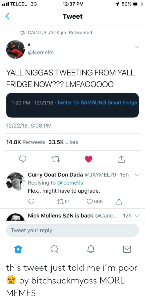 Dank, Flexing, and Memes: l TELCEL 3G  12:37 PM  50%  Tweet  CACTUS JACK Jnr. Retweeted  6  @lcemelts  YALL NIGGAS TWEETING FROM YALL  FRIDGE NOW??? LMFAOOOOO  1:20 PM 12/21/18 .Twitter for SAMSUNG Smart Fridge  12/22/18, 6:08 PM  14.8K Retweets 33.5K Likes  Curry Goat Don Dada @JAYMEL79. 15h  Replying to @lcemelts  Flex.. might have to upgrade.  ﹀  Nick Mullens SZN is back @Canc.. 12h  Tweet your reply this tweet just told me i'm poor 😭 by bitchsuckmyass MORE MEMES