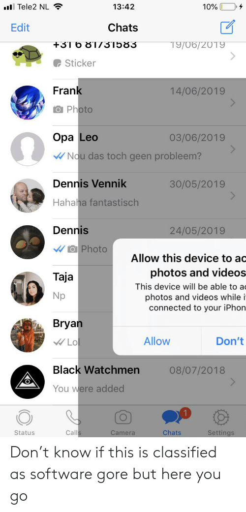 iphon: l Tele2 NL  13:42  10%  Chats  Edit  +31 6 81731583  19/06/20T9  Sticker  Frank  14/06/2019  O Photo  Opa Leo  03/06/2019  Nou das toch geen probleem?  Dennis Vennik  30/05/2019  Hahaha fantastisch  Dennis  24/05/2019  O Photo  Allow this device to ac  photos and videos-  This device will be able to a  photos and videos while i  connected to your iPhon  Taja  Np  Bryan  Allow  Lo  Don't  Black Watchmen  08/07/2018  You were added  Calls  Chats  Settings  Status  Camera Don't know if this is classified as software gore but here you go