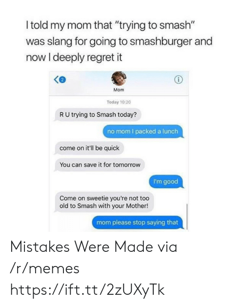 """Mistakes Were Made: l told my mom that """"trying to smash""""  was slang for going to smashburger and  now I deeply regret it  Mom  Today 10:20  R U trying to Smash today?  no mom I packed a lunch  come on it'll be quick  You can save it for tomorrow  I'm good  Come on sweetie you're not too  old to Smash with your Mother!  mom please stop saying that Mistakes Were Made via /r/memes https://ift.tt/2zUXyTk"""