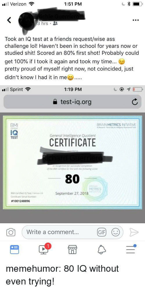 Anaconda, Ass, and Friends: l Verizon ?  1:51 PM  3 hrs .  Took an IQ test at a friends request/wise ass  challenge lol! Haven't been in school for years now or  studied shit! Scored an 80% first shot! Probably could  get 100% if I took it again and took my time  pretty proud of myself right now, not coincided, just  didn't know I had it in me  .'l Sprint令  1:19 PM  a test-iq.org  BMI  BRAIN METRICS INITIATIVE  IQ  TEST  General Intelligence Quotient  CERTIFICATE  of the BMi certified O Test with the following score  80  METRICS  BMI Certified 1O Test /eson  Certificate Serial Numben  September 27,2018  #1001 248896  。( Write a comment  0 Write a comment GF) > memehumor:  80 IQ without even trying!