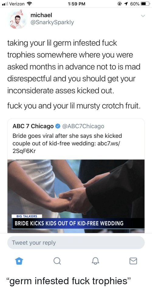 "Abc, Chicago, and Fuck You: l Verizon  1:59 PM  (  60%  michael  @SnarkySparkly  taking your lil germ infested fuck  trophies somewhere where you were  asked months in advance not to is mad  disrespectful and you should get your  inconsiderate asses kicked out  fuck you and your lil mursty crotch fruit  ABC 7 Chicago ^ @ABC7Chicago  Bride goes viral after she says she kicked  couple out of kid-free wedding: abc7.ws/  2SqF6Kr  BIG TALKERS  BRIDE KICKS KIDS OUT OF KID-FREE WEDDING  Tweet your reply ""germ infested fuck trophies"""