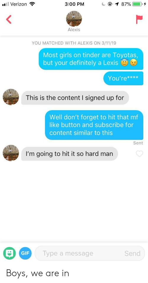 Girls On Tinder: l Verizon  3:00 PM  Alexis  YOU MATCHED WITH ALEXIS ON 3/11/19  Most girls on tinder are Toyotas  but your definitely a Lexis  You're***x  This is the content I signed up for  Well don't forget to hit that mf  like button and subscribe for  content similar to this  Sent  I'm going to hit it so hard man  GIF  Type a message  Send Boys, we are in
