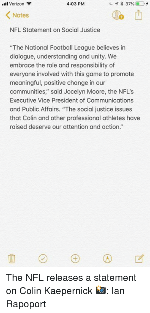 """Colin Kaepernick, Football, and Nfl: l Verizon  4:03 PM  Notes  NFL Statement on Social Justice  """"The National Football League believes in  dialogue, understanding and unity. We  embrace the role and responsibility of  everyone involved with this game to promote  meaningful, positive change in our  communities,"""" said Jocelyn Moore, the NFL'S  Executive Vice President of Communications  and Public Affairs. """"The social justice issues  that Colin and other professional athletes have  raised deserve our attention and action."""" The NFL releases a statement on Colin Kaepernick  📸: Ian Rapoport"""