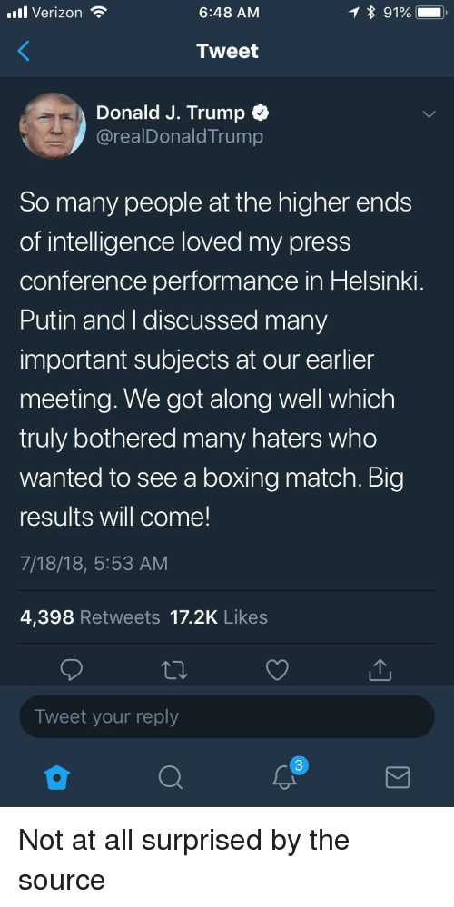Boxing, Verizon, and Match: l Verizon  6:48 AM  Tweet  Donald J. Trump  @realDonaldTrump  So many people at the higher ends  of intelligence loved my press  conference performance in Helsinki  Putin and I discussed many  important subjects at our earlier  meeting. We got along well which  truly bothered many haters who  wanted to see a boxing match. Big  results will come!  7/18/18, 5:53 AM  4,398 Retweets 17.2K Likes  Tweet your reply  3