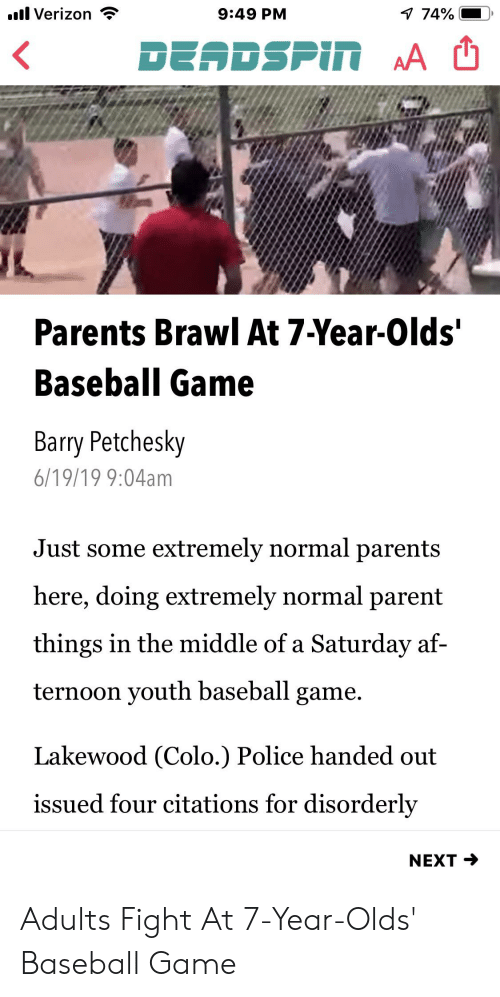 Af, Baseball, and Parents: l Verizon  7 74%  9:49 PM  DEADSPIN AA  Parents Brawl At 7-Year-Olds'  Baseball Game  Barry Petchesky  6/19/19 9:04am  Just some extremely normal parents  here, doing extremely normal parent  things in the middle of a Saturday af-  ternoon youth baseball game.  Lakewood (Colo.) Police handed out  issued four citations for disorderly  NEXT Adults Fight At 7-Year-Olds' Baseball Game