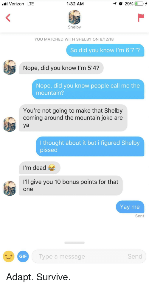 """the mountain: l Verizon LTE  1:32 AM  Shelby  YOU MATCHED WITH SHELBY ON 8/12/18  So did you know I'm 6'7""""?  Nope, did you know I'm 5'4?  Nope, did you know people call me the  mountain?  You're not going to make that Shelby  coming around the mountain joke are  ya  I thought about it but i figured Shelby  pissed  I'm dead  'l give you 10 bonus points for that  one  Yay me  Sent  ype a message  Send Adapt. Survive."""