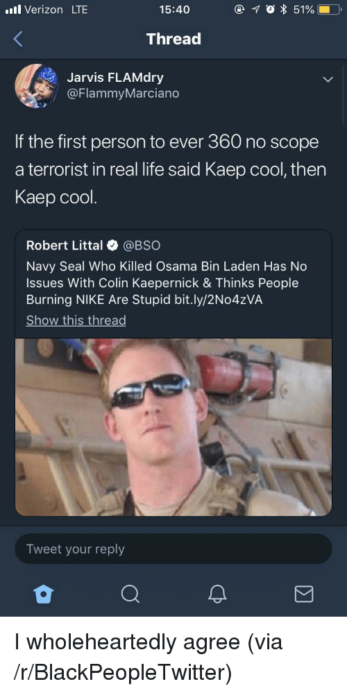 Colin Kaepernick: l Verizon LTE  15:40  Thread  Jarvis FLAMdry  @FlammyMarciano  If the first person to ever 360 no scope  a terrorist in real life said Kaep cool, then  Kaep cool.  Robert Littal @BSO  Navy Seal Who Killed Osama Bin Laden Has No  Issues With Colin Kaepernick & Thinks People  Burning NIKE Are Stupid bit.ly/2No4zVA  Show this thread  Tweet your reply I wholeheartedly agree (via /r/BlackPeopleTwitter)