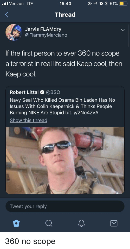 Colin Kaepernick: l Verizon LTE  15:40  Thread  Jarvis FLAMdry  @FlammyMarciano  If the first person to ever 360 no scope  a terrorist in real life said Kaep cool, then  Kaep cool.  Robert Littal @BSO  Navy Seal Who Killed Osama Bin Laden Has No  Issues With Colin Kaepernick & Thinks People  Burning NIKE Are Stupid bit.ly/2No4zVA  Show this thread  Tweet your reply 360 no scope