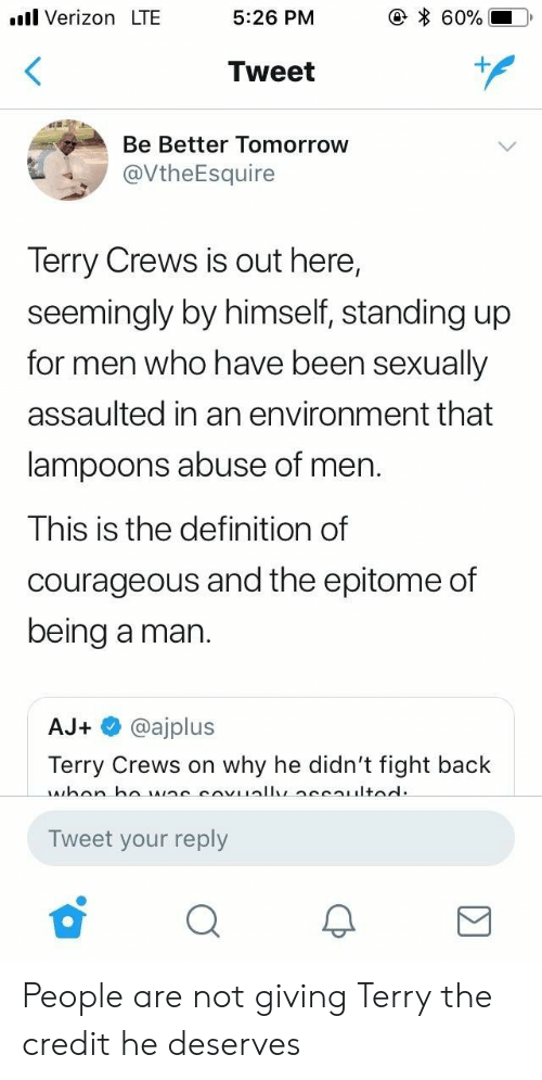 Terry Crews, Verizon, and Definition: .l Verizon LTE  5:26 PM  60%  Tweet  Be Better Tomorrow  @VtheEsquire  Terry Crews is out here,  seemingly by himself, standing up  for men who have been sexually  assaulted in an environment that  lampoons abuse of men.  This is the definition of  courageous and the epitome of  being a man.  AJ+ @ajplus  Terry Crews on why he didn't fight back  Tweet your reply People are not giving Terry the credit he deserves