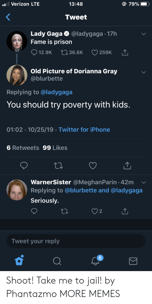 Dank, Iphone, and Jail: l Verizon LTE  79%  13:48  Tweet  Lady Gaga  Fame is prison  @ladygaga 17h  12.9K  2136.6K  259K  Old Picture of Dorianna Gray  @blurbette  Replying to @ladygaga  You should try poverty with kids.  01:02 10/25/19 Twitter for iPhone  6 Retweets 99 Likes  WarnerSister @MeghanParin 42m  Replying to @blurbette and @ladygaga  Seriously.  2  Tweet your reply  6 Shoot! Take me to jail! by Phantazmo MORE MEMES