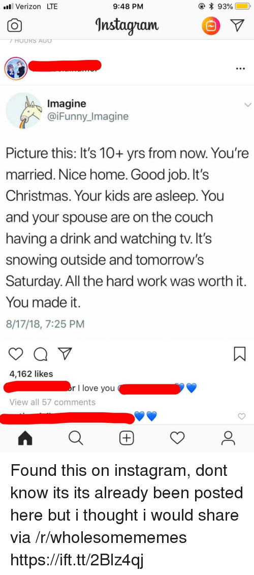 Christmas, Instagram, and Love: .l Verizon LTE  9:48 PM  Instagnam  V  Imagine  @iFunny_Imagine  Picture this: It's 10+ yrs from now. You're  married. Nice home. Good job. It's  Christmas. Your kids are asleep. You  and your spouse are on the couch  having a drink and watching tv. lt's  snowing outside and tomorrow's  Saturday. All the hard work was worth it  You made it.  8/17/18, 7:25 PM  4,162 likes  r I love you  View all 57 comments Found this on instagram, dont know its its already been posted here but i thought i would share via /r/wholesomememes https://ift.tt/2Blz4qj
