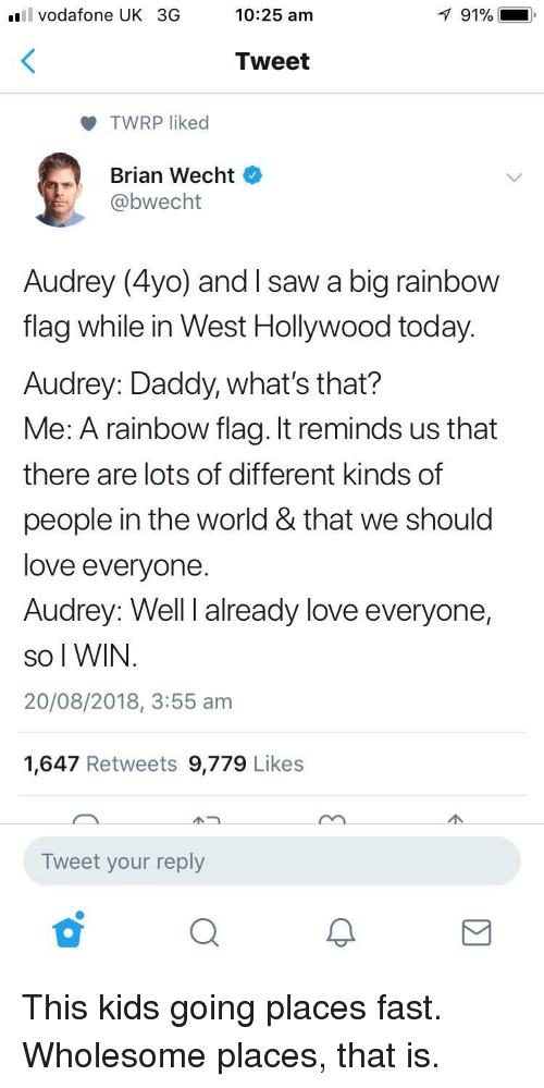 Love, Saw, and Rainbow: l vodafone UK 3G  10:25 am  91% i  Tweet  TWRP liked  Brian Wecht  bwecht  Audrey (4yo) and I saw a big rainbow  flag while in West Hollywood today.  Audrey: Daddy, what's that?  Me: A rainbow flag. It reminds us that  there are lots of different kinds of  people in the world & that we should  love everyone  Audrey: Well I already love everyone,  So I WIN  20/08/2018, 3:55 am  1,647 Retweets 9,779 Likes  Tweet your reply This kids going places fast. Wholesome places, that is.