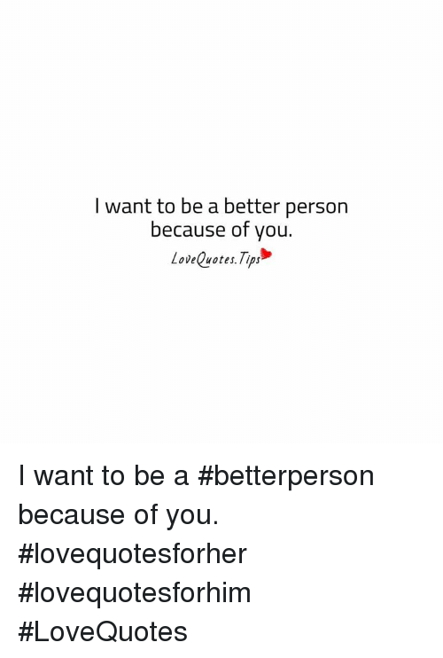 L Want To Be A Better Person Because Of You Lovequotestips I Want To