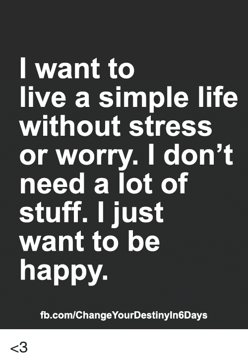 simple life: l want to  live a simple life  without stress  or worry. I don't  need a lot of  stuff. I just  want to be  happy  fb.com/ChangeYourDestinyln6Days <3