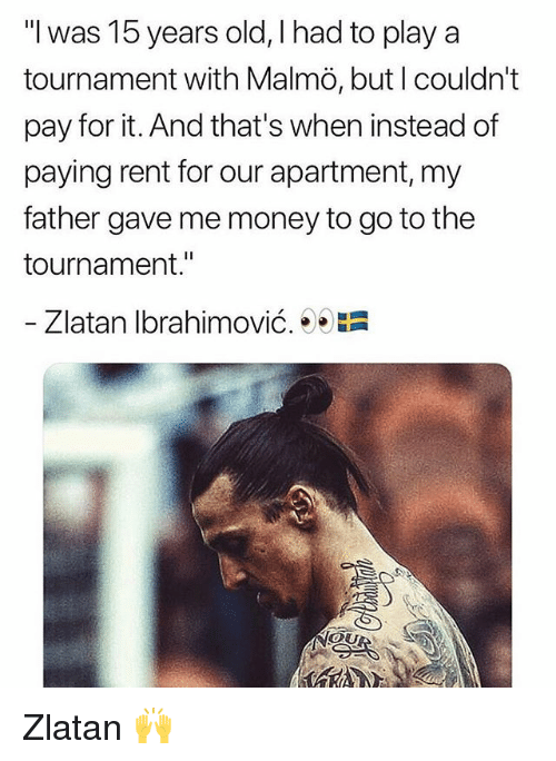 "Memes, Money, and Zlatan Ibrahimovic: ""l was 15 years old, I had to play a  tournament with Malmö, but l couldn't  pay for it. And that's when instead of  paying rent for our apartment, my  father gave me money to go to the  tournament.""  Zlatan Ibrahimovic.  膿  OU Zlatan 🙌"