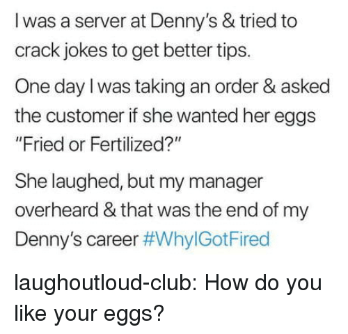 """Denny's: l was a server at Denny's & tried to  crack jokes to get better tips.  One day l was taking an order & asked  the customer if she wanted her eggs  """"Fried or Fertilized?""""  She laughed, but my manager  overheard & that was the end of my  Denny's career laughoutloud-club:  How do you like your eggs?"""