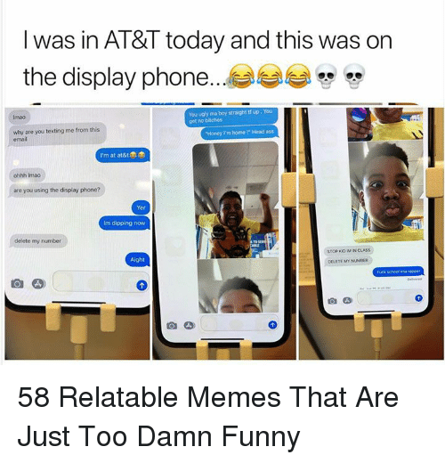 "dipping: l was in AT&T today and this was on  the display phone...  You ugly ma boy straight tf up, You  get no bitches  Imao  why are you texting me from this  email  Honey Im home !"" Head ass  I'm at at&t  ohhh Imao  are you using the display phone?  Yer  Im dipping now  delete my number  STOP KO IM IN CLASS  Aight  DELETE MY NUMBER  fuck schoal ima rapper 58 Relatable Memes That Are Just Too Damn Funny"