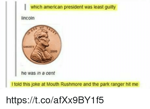 Rushmore: l which american president was least guity  lincoln  zoi0  he was in a cent  I told this joke at Mouth Rushmore and the park ranger hit me https://t.co/afXx9BY1f5