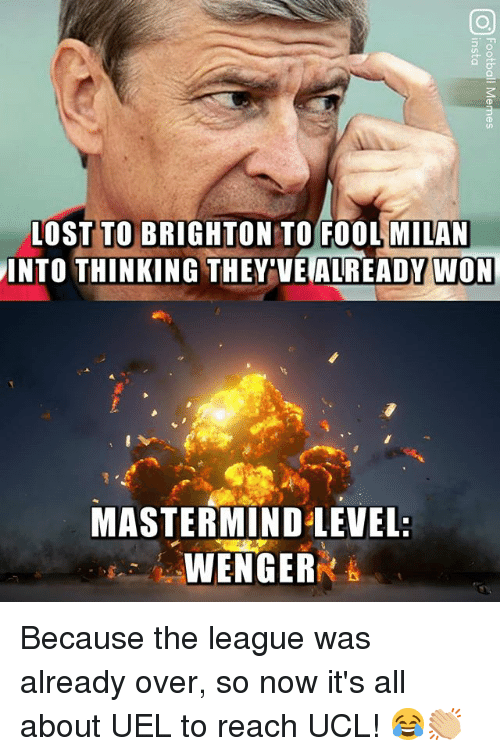 Brighton: L0ST TO BRIGHTON TO FOOL MILAN  INTO THINKING THEY'VE ALREADY WON  MASTERMIND LEVEL:  WENGER Because the league was already over, so now it's all about UEL to reach UCL! 😂👏🏼