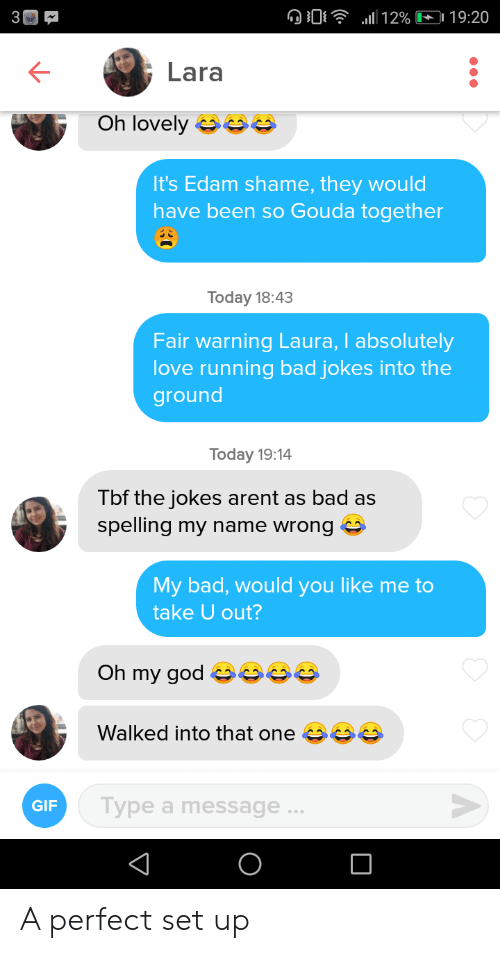 Bad, Bad Jokes, and Gif: l12% 19:20  Lara  Oh lovely s  It's Edam shame, they would  have been so Gouda together  Today 18:43  Fair warning Laura, I absolutely  love running bad jokes into the  ground  Today 19:14  Tbf the jokes arent as bad as  spelling my name wrong  My bad, would you like me to  take U out?  Oh my god  Walked into that one  Type a message...  GIF A perfect set up