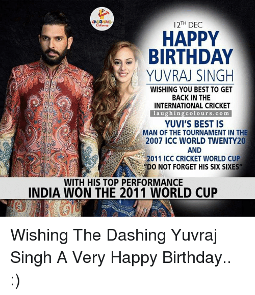 """cricket world cup: LA  12TH DEC  HAPPY  BIRTHDAY  YUVRAJ SINGH  WISHING YOU BEST TO GET  BACK IN THE  INTERNATIONAL CRICKET  l a u ghing colo urs .co m  YUVI'S BEST IS  MAN OF THE TOURNAMENT IN THE  2007 ICC WORLD TWENTY20  AND  2011 ICC CRICKET WORLD CUP  WDO NOT FORGET HIS SIX SIXES""""  WITH HIS TOP PERFORMANCE  INDIA WON THE 2011 WORLD CUP Wishing The Dashing Yuvraj Singh A Very Happy Birthday.. :)"""