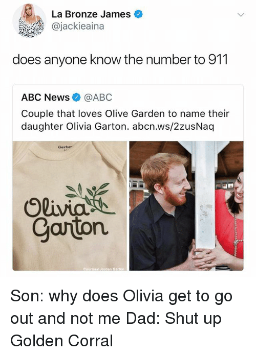 golden corral: La Bronze James  @jackieaina  does anyone know the number to 911  ABC News@ABC  Couple that loves Olive Garden to name their  daughter Olivia Garton. abcn.ws/2zusNaq  Gerbe  Carton  Courteav Jordan Garion Son: why does Olivia get to go out and not me Dad: Shut up Golden Corral