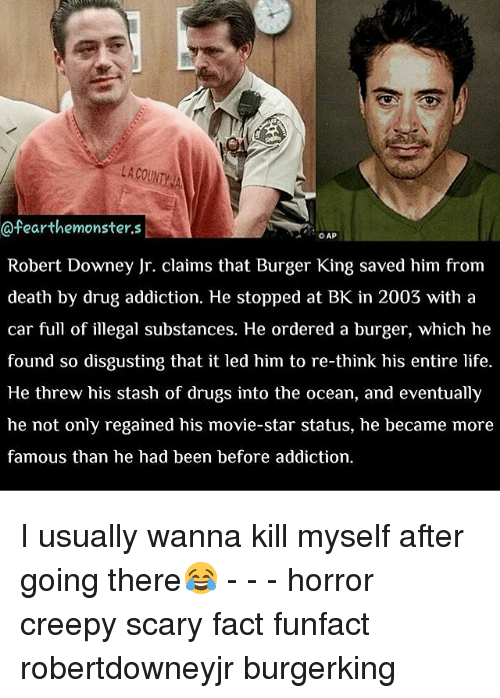 Stashe: LA COUNTY  Cafearthemonster.s  CAP  Robert Downey Jr. claims that Burger King saved him from  death by drug addiction. He stopped at BK in 2003 with a  car full of illegal substances. He ordered a burger, which he  found so disgusting that it led him to re-think his entire life.  He threw his stash of drugs into the ocean, and eventually  he not only regained his movie-star status, he became more  famous than he had been before addiction. I usually wanna kill myself after going there😂 - - - horror creepy scary fact funfact robertdowneyjr burgerking