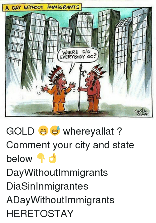 Everybody Go: LA DAY WITHOUT IMMiGRANTS  WHERE DiD  EVERYBODY GO?  KOMARI GOLD 😁😅 whereyallat ? Comment your city and state below 👇👌 DayWithoutImmigrants DiaSinInmigrantes ADayWithoutImmigrants HERETOSTAY