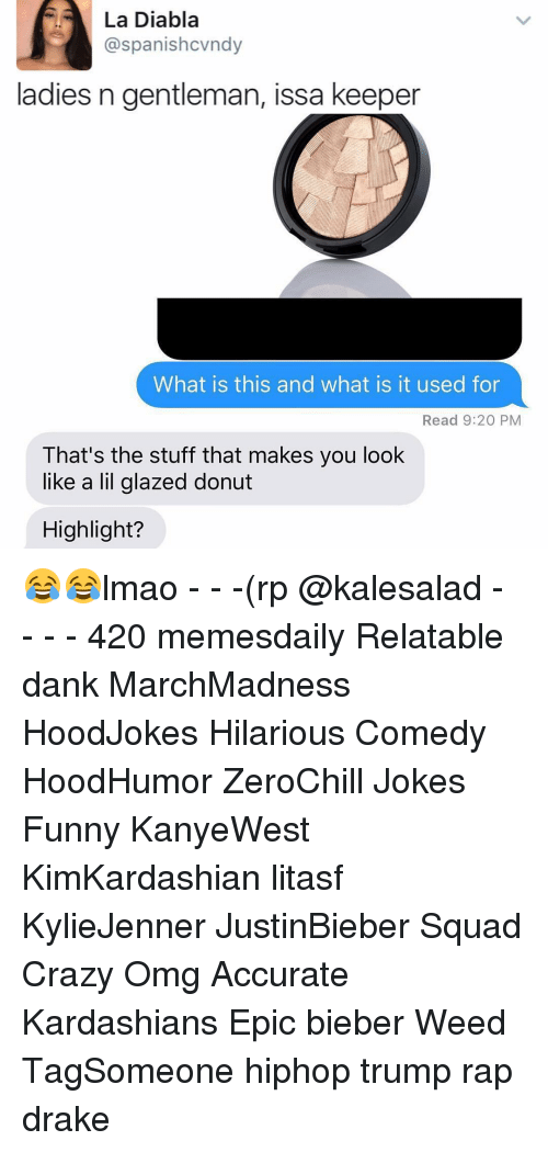 glaze: La Diabla  @spanishcvndy  ladies n gentleman, issa keeper  What is this and what is it used for  Read 9:20 PM  That's the stuff that makes you look  like a lil glazed donut  Highlight? 😂😂lmao - - -(rp @kalesalad - - - - 420 memesdaily Relatable dank MarchMadness HoodJokes Hilarious Comedy HoodHumor ZeroChill Jokes Funny KanyeWest KimKardashian litasf KylieJenner JustinBieber Squad Crazy Omg Accurate Kardashians Epic bieber Weed TagSomeone hiphop trump rap drake