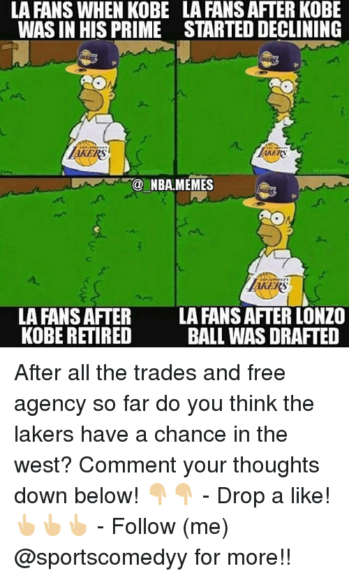 priming: LA FANS WHEN KOBE  WAS IN HIS PRIME  LA FANS AFTER KOBE  STARTED DECLINING  RS  KEKS  NBA.MEMES  AKERS  AKERS  LA FANS AFTER  KOBE RETIRED  LA FANS AFTER LONZO  BALL WAS DRAFTED After all the trades and free agency so far do you think the lakers have a chance in the west? Comment your thoughts down below! 👇🏼👇🏼 - Drop a like!👆🏼👆🏼👆🏼 - Follow (me) @sportscomedyy for more!!